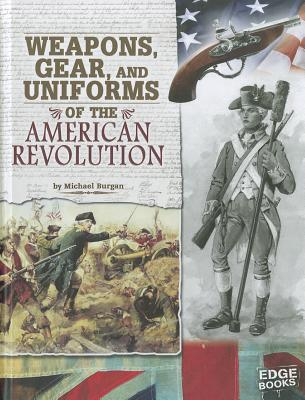 Weapons, Gear, and Uniforms of the American Revolution By Burgan, Michael